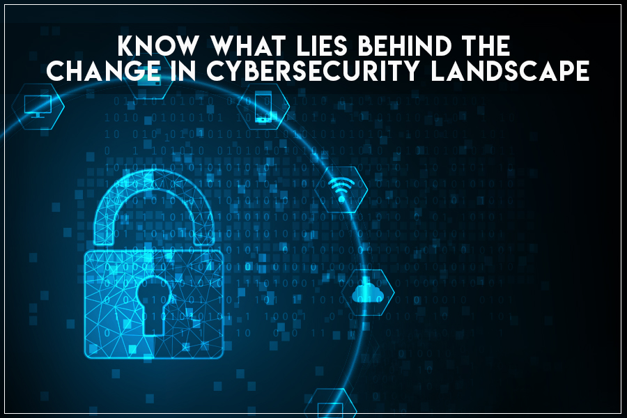 Know What Lies Behind The Change In Cybersecurity Landscape