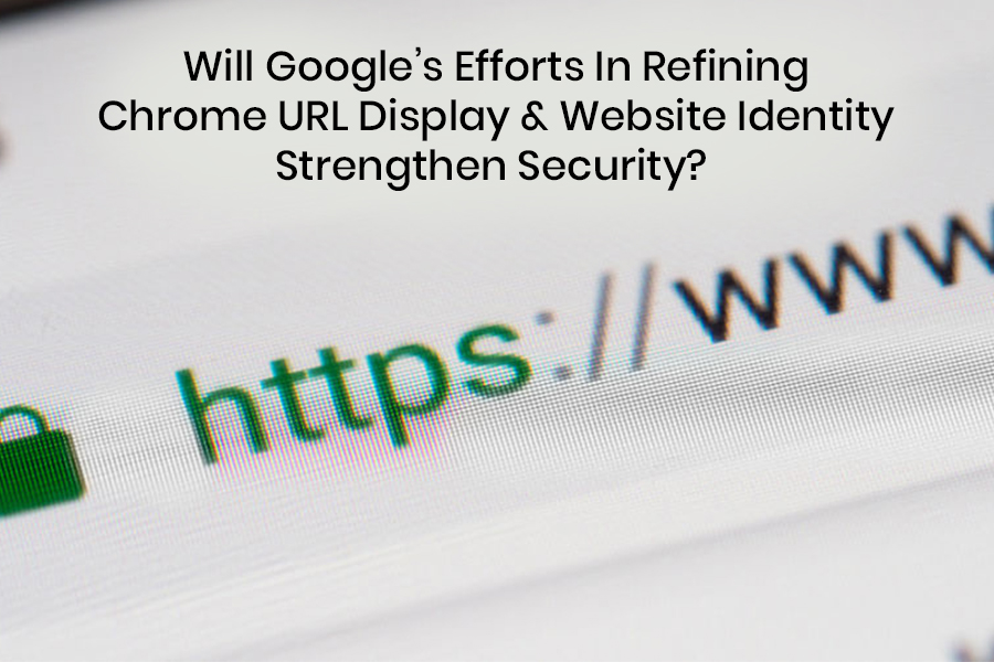 Will Googles Efforts In Refining Chrome URL Display & Website Identity Strengthen Security